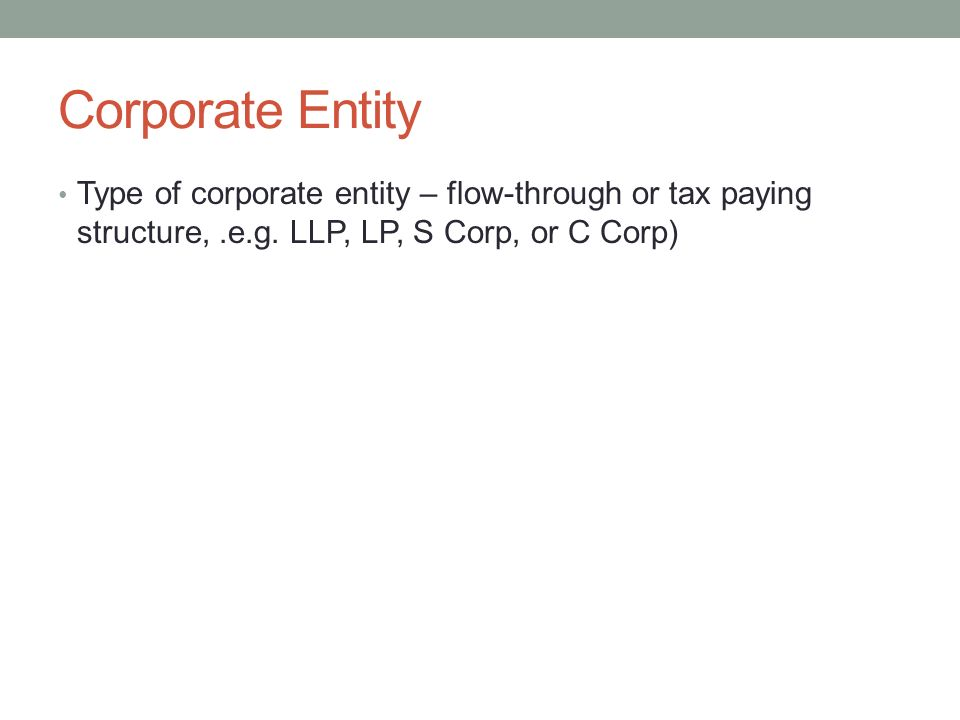Corporate Entity Type of corporate entity – flow-through or tax paying structure,.e.g. LLP, LP, S Corp, or C Corp)
