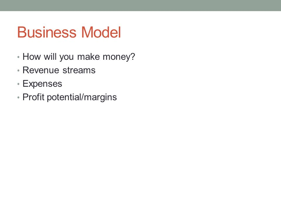 Business Model How will you make money? Revenue streams Expenses Profit potential/margins