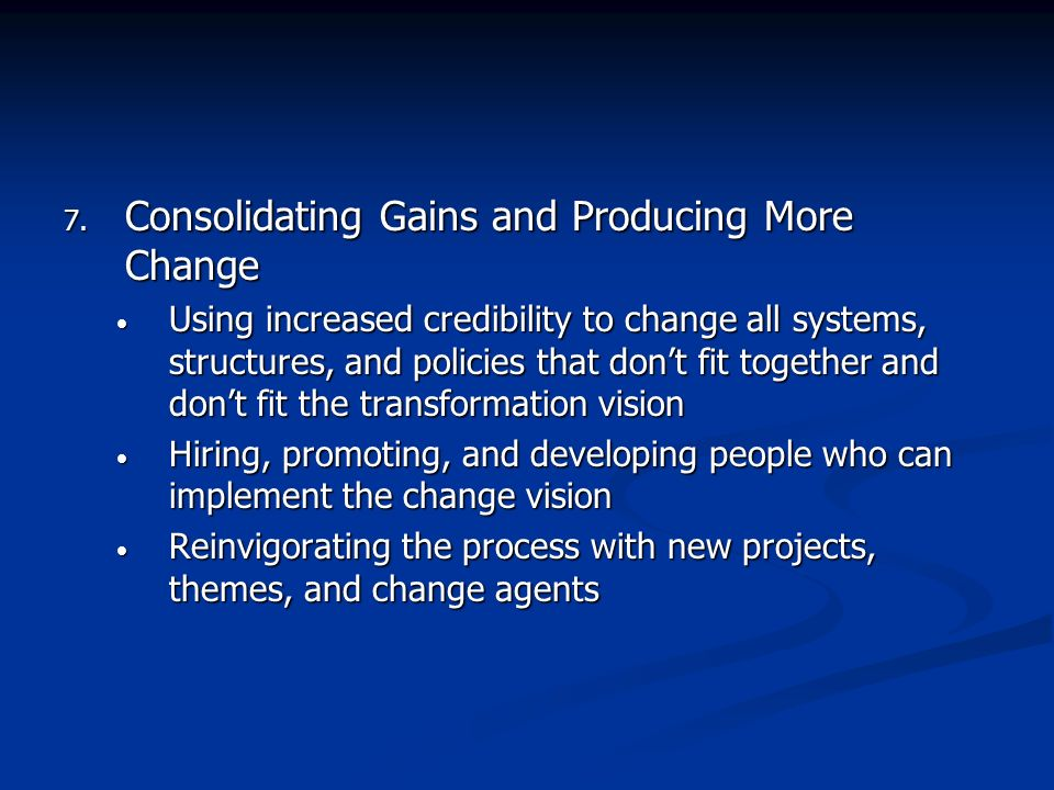 7. Consolidating Gains and Producing More Change Using increased credibility to change all systems, structures, and policies that dont fit together an