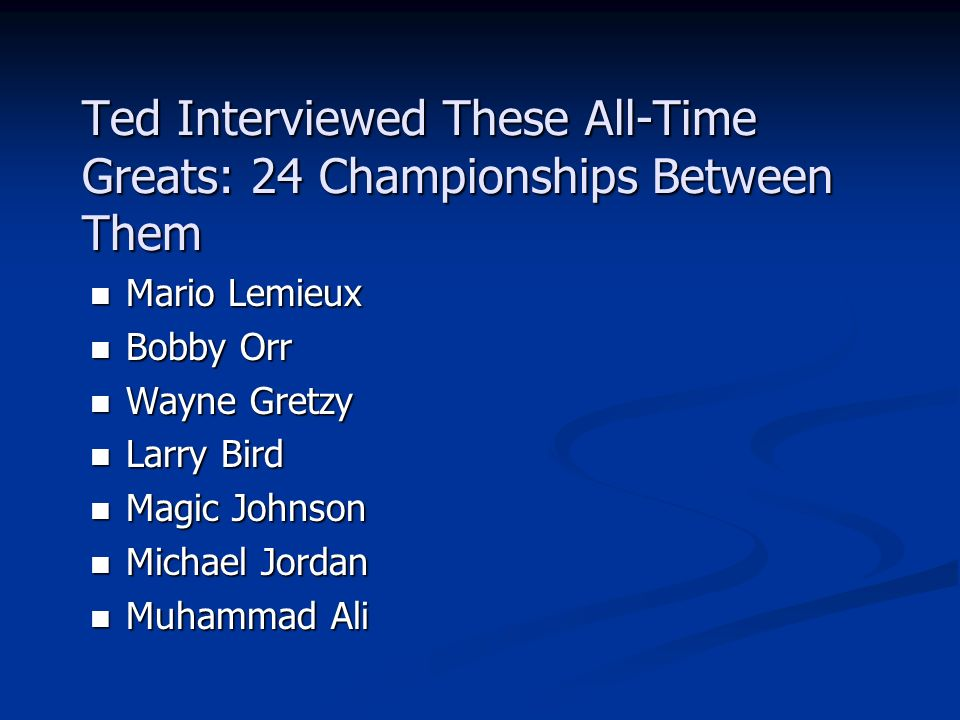 Ted Interviewed These All-Time Greats: 24 Championships Between Them Mario Lemieux Mario Lemieux Bobby Orr Bobby Orr Wayne Gretzy Wayne Gretzy Larry Bird Larry Bird Magic Johnson Magic Johnson Michael Jordan Michael Jordan Muhammad Ali Muhammad Ali