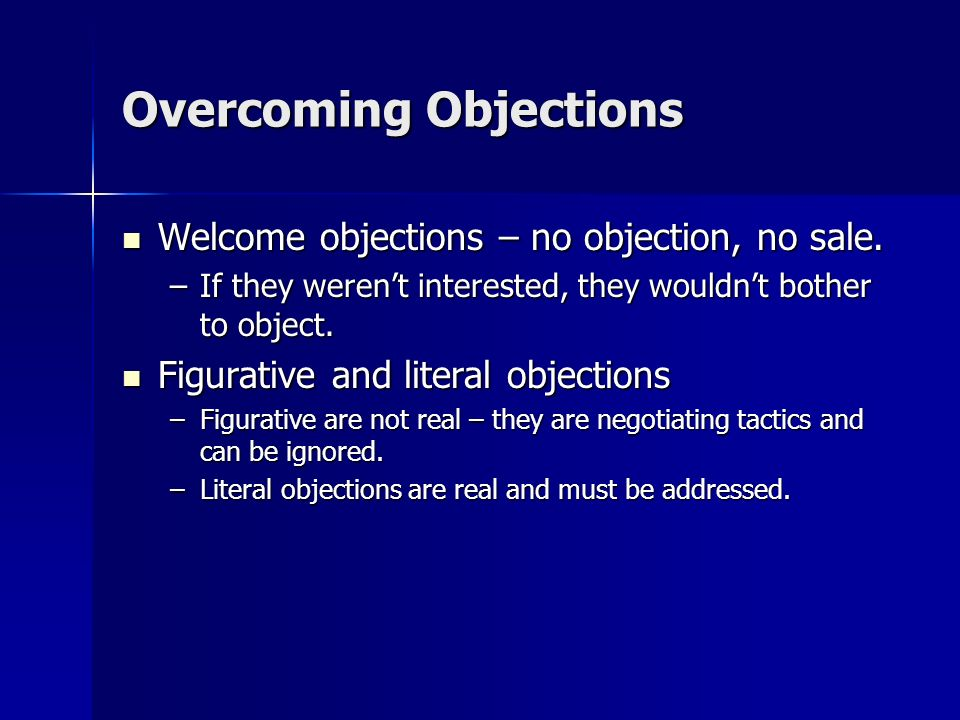 Welcome objections – no objection, no sale. Welcome objections – no objection, no sale. –If they werent interested, they wouldnt bother to object. Fig