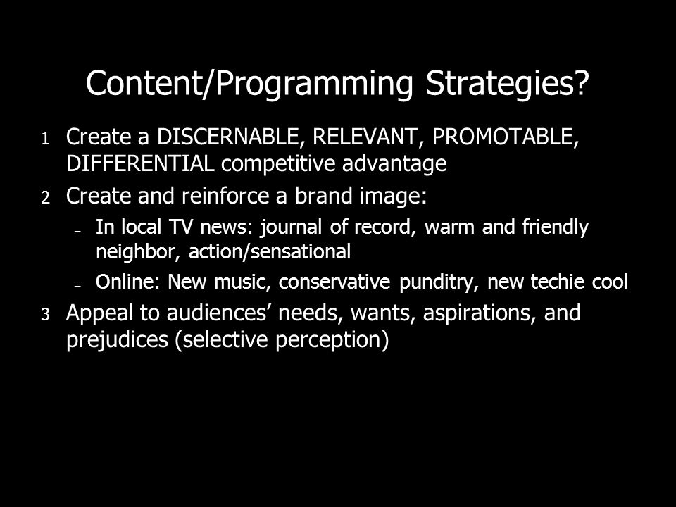 Content/Programming Strategies? 1 Create a DISCERNABLE, RELEVANT, PROMOTABLE, DIFFERENTIAL competitive advantage 2 Create and reinforce a brand image: