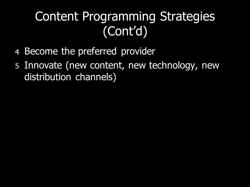 Content Programming Strategies (Contd) 4 Become the preferred provider 5 Innovate (new content, new technology, new distribution channels)