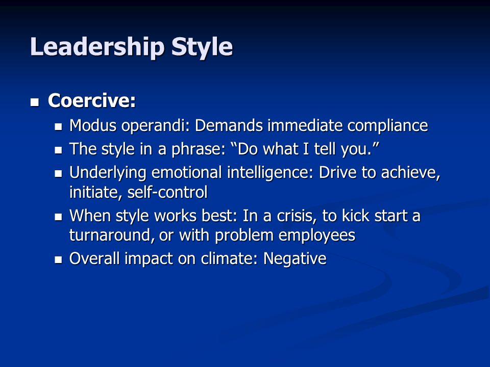 Leadership Style Coercive: Coercive: Modus operandi: Demands immediate compliance Modus operandi: Demands immediate compliance The style in a phrase:
