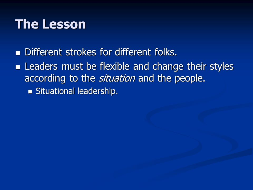 The Lesson Different strokes for different folks. Different strokes for different folks. Leaders must be flexible and change their styles according to