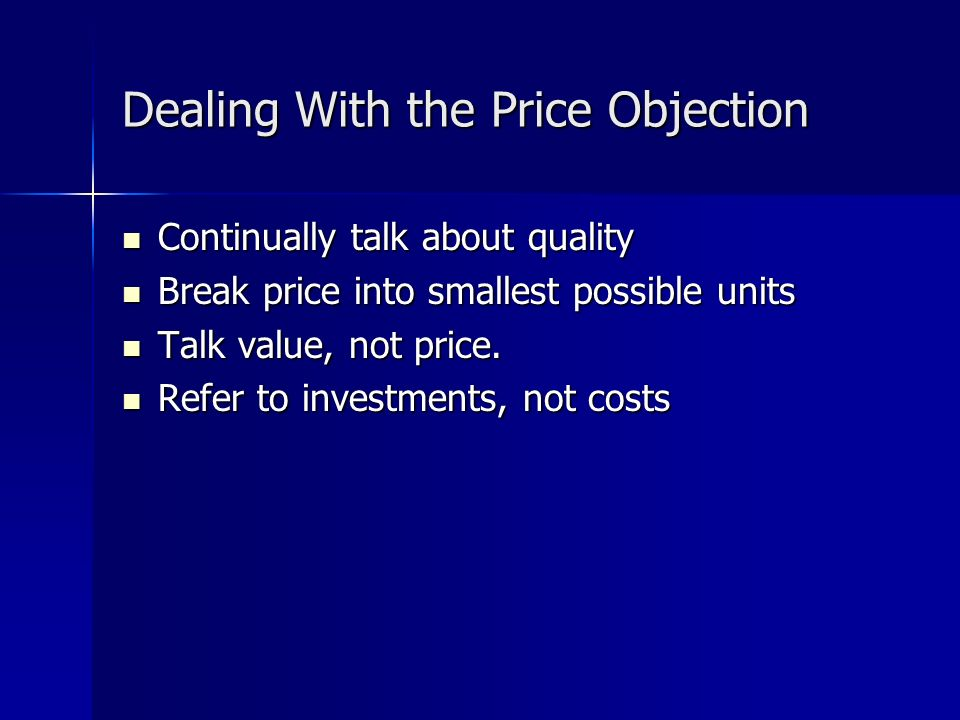 Dealing With the Price Objection Continually talk about quality Continually talk about quality Break price into smallest possible units Break price into smallest possible units Talk value, not price.