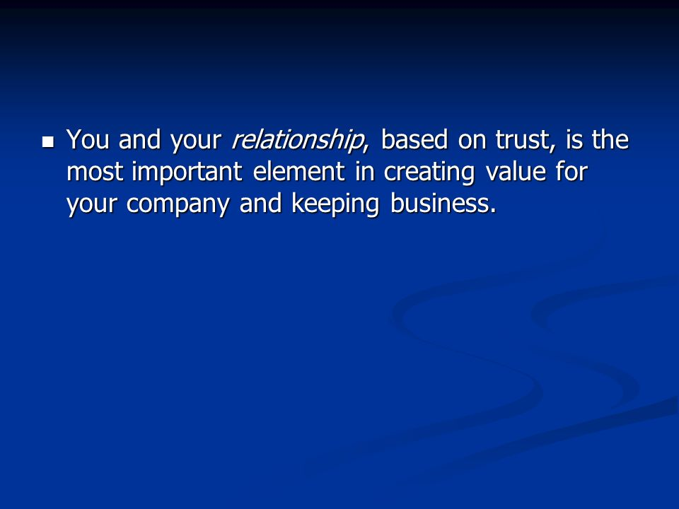 You and your relationship, based on trust, is the most important element in creating value for your company and keeping business. You and your relatio