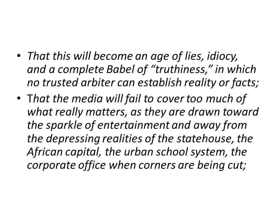 That this will become an age of lies, idiocy, and a complete Babel of truthiness, in which no trusted arbiter can establish reality or facts; That the media will fail to cover too much of what really matters, as they are drawn toward the sparkle of entertainment and away from the depressing realities of the statehouse, the African capital, the urban school system, the corporate office when corners are being cut;