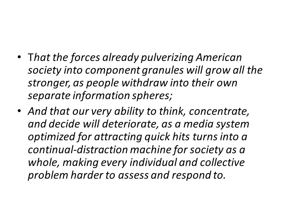That the forces already pulverizing American society into component granules will grow all the stronger, as people withdraw into their own separate information spheres; And that our very ability to think, concentrate, and decide will deteriorate, as a media system optimized for attracting quick hits turns into a continual-distraction machine for society as a whole, making every individual and collective problem harder to assess and respond to.