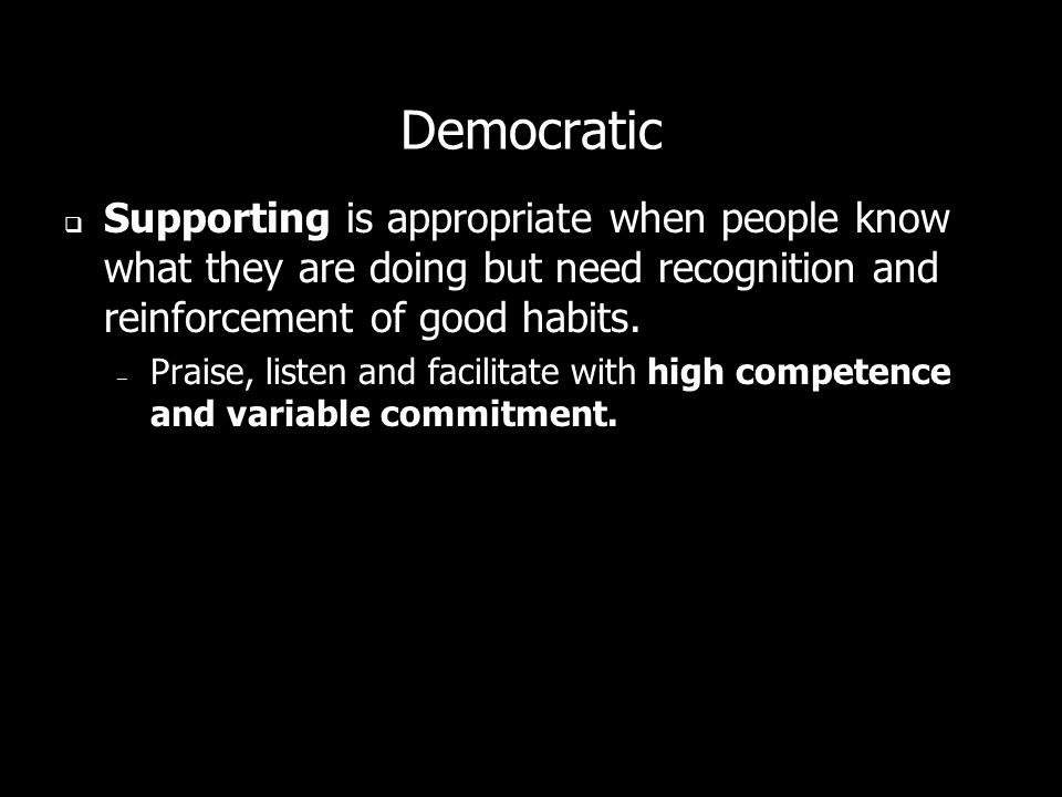 Democratic Supporting is appropriate when people know what they are doing but need recognition and reinforcement of good habits. – Praise, listen and