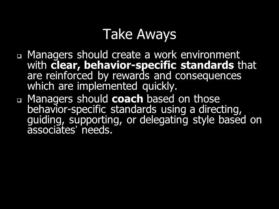 Take Aways Managers should create a work environment with clear, behavior-specific standards that are reinforced by rewards and consequences which are