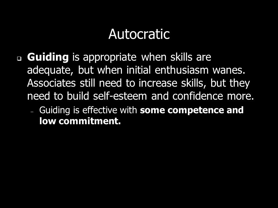 Autocratic Guiding is appropriate when skills are adequate, but when initial enthusiasm wanes. Associates still need to increase skills, but they need