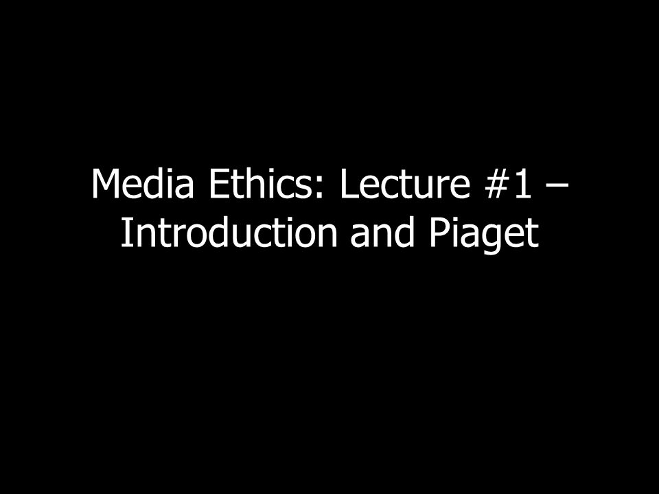 Media Ethics: Lecture #1 – Introduction and Piaget