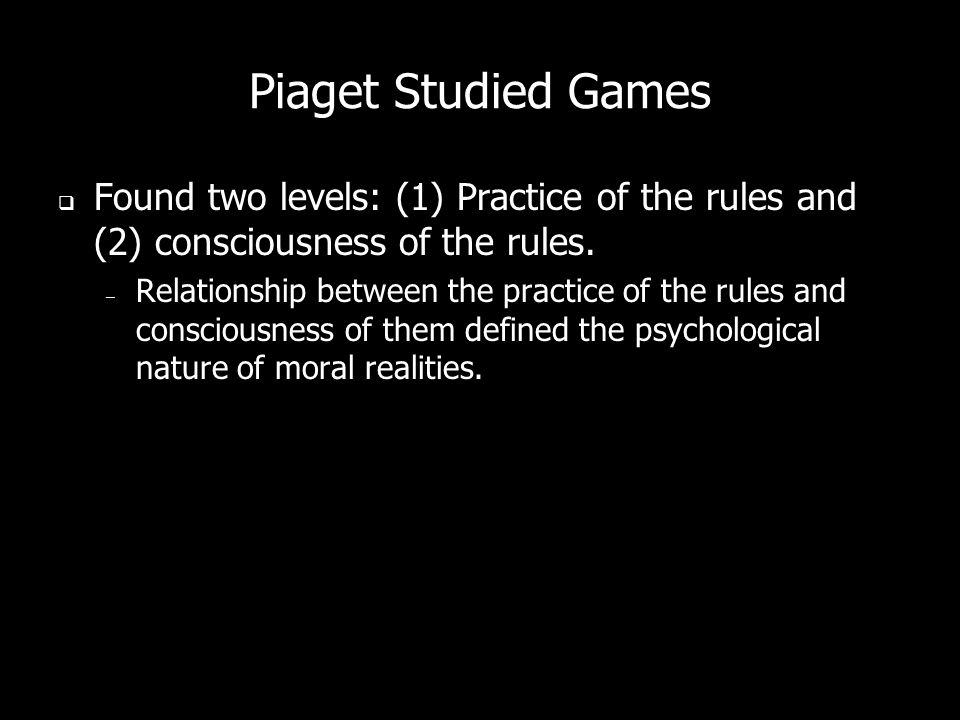 Piaget Studied Games Found two levels: (1) Practice of the rules and (2) consciousness of the rules.