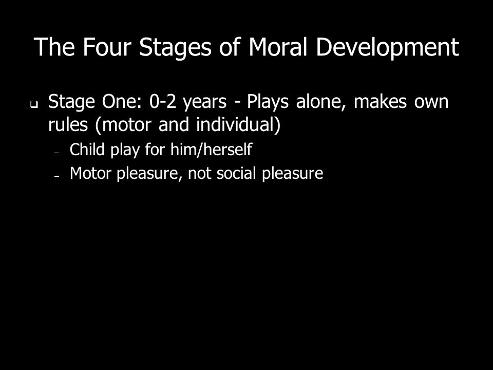 The Four Stages of Moral Development Stage One: 0-2 years - Plays alone, makes own rules (motor and individual) – Child play for him/herself – Motor pleasure, not social pleasure
