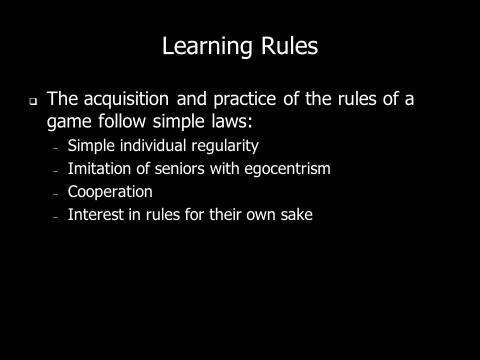 Learning Rules The acquisition and practice of the rules of a game follow simple laws: – Simple individual regularity – Imitation of seniors with egocentrism – Cooperation – Interest in rules for their own sake