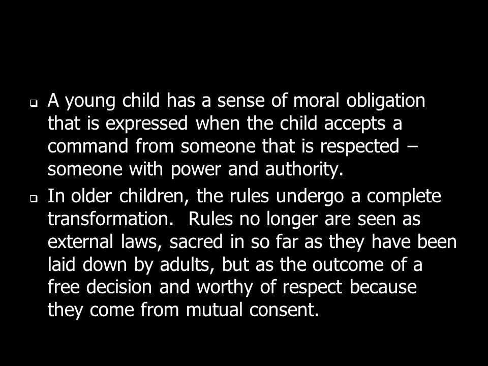 A young child has a sense of moral obligation that is expressed when the child accepts a command from someone that is respected – someone with power and authority.
