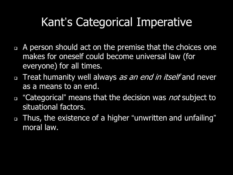 Kants Categorical Imperative A person should act on the premise that the choices one makes for oneself could become universal law (for everyone) for all times.