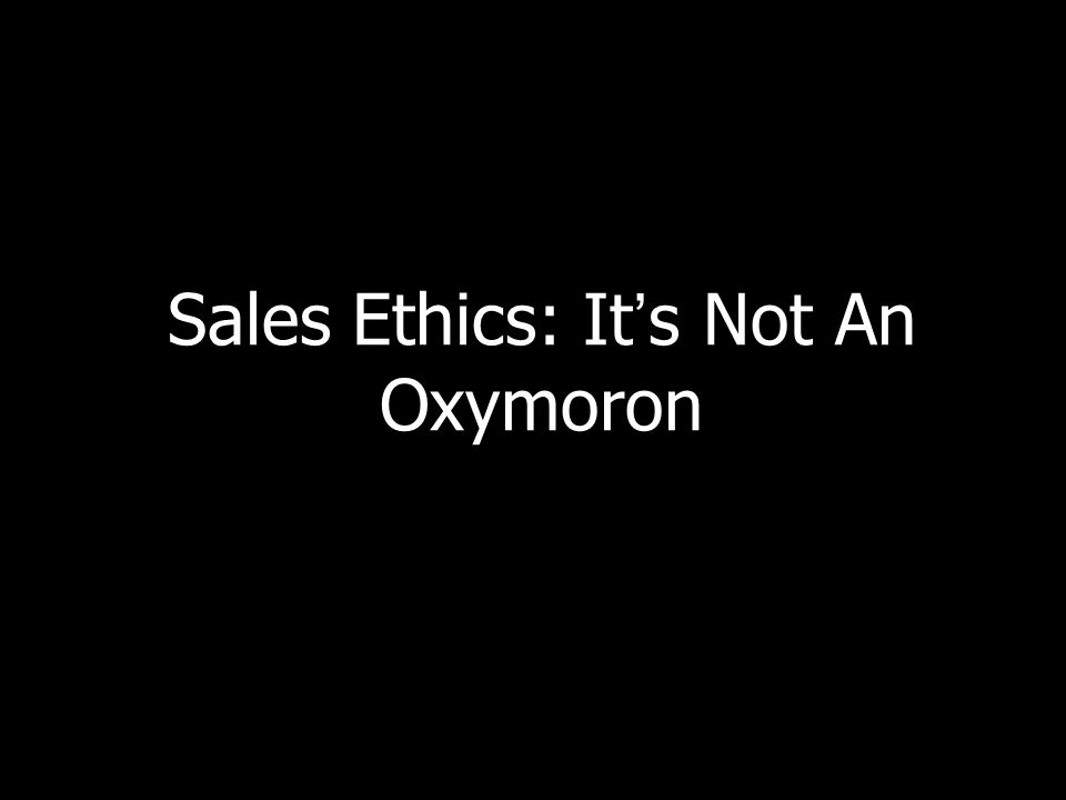 Sales Ethics: Its Not An Oxymoron