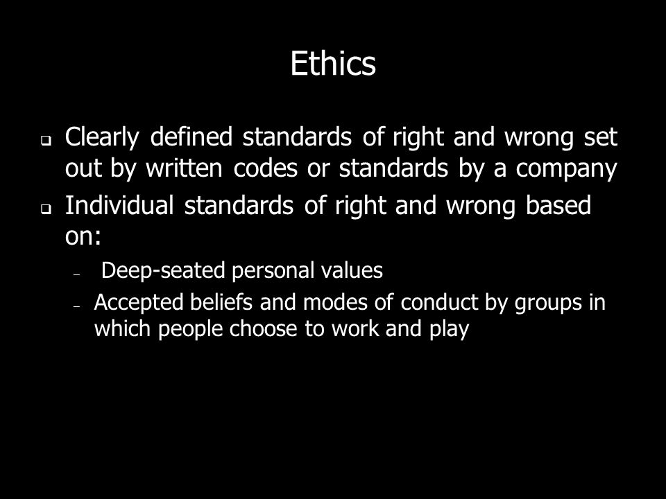 Ethics Clearly defined standards of right and wrong set out by written codes or standards by a company Individual standards of right and wrong based on: – Deep-seated personal values – Accepted beliefs and modes of conduct by groups in which people choose to work and play