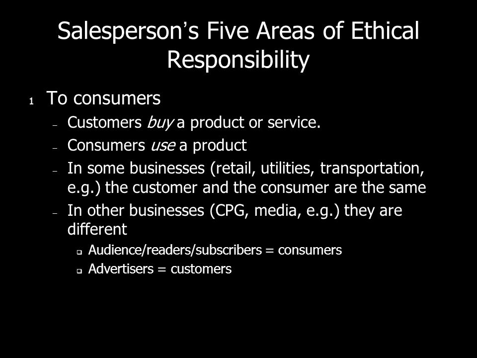 Salespersons Five Areas of Ethical Responsibility 1 To consumers – Customers buy a product or service.