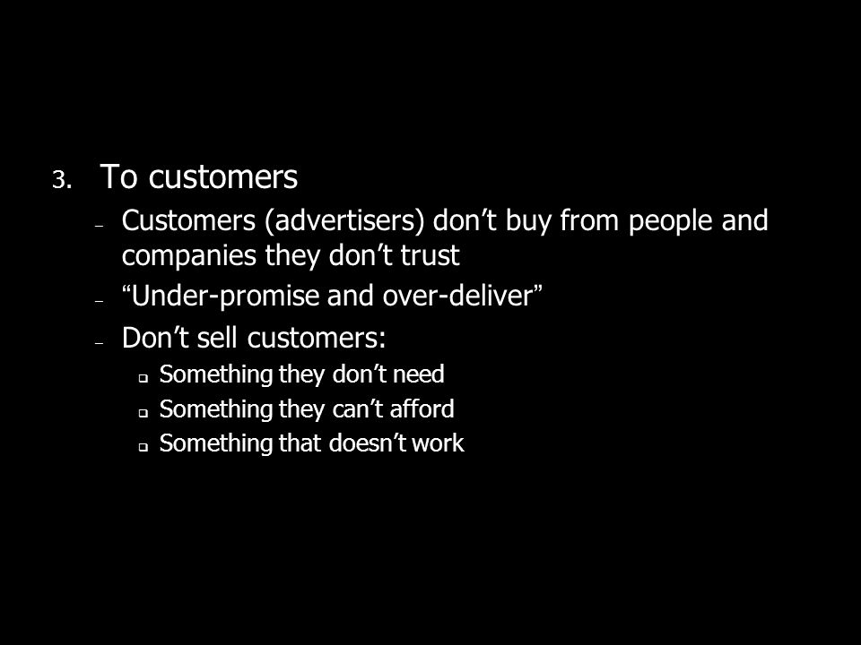 3. To customers – Customers (advertisers) dont buy from people and companies they dont trust –Under-promise and over-deliver – Dont sell customers: So