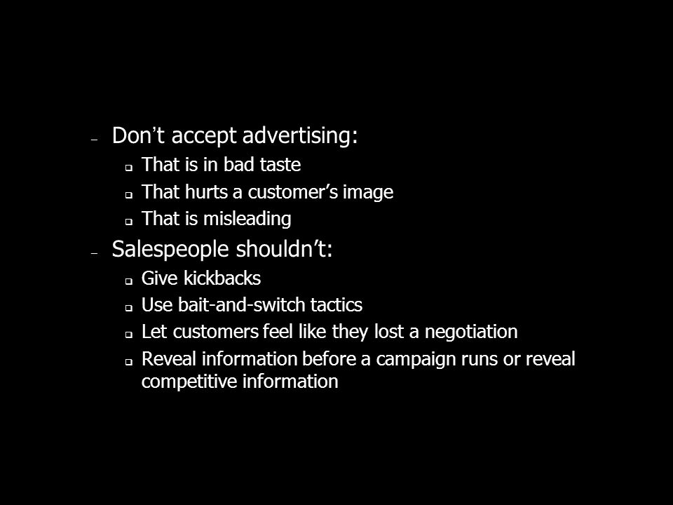 – Dont accept advertising: That is in bad taste That hurts a customers image That is misleading – Salespeople shouldnt: Give kickbacks Use bait-and-switch tactics Let customers feel like they lost a negotiation Reveal information before a campaign runs or reveal competitive information