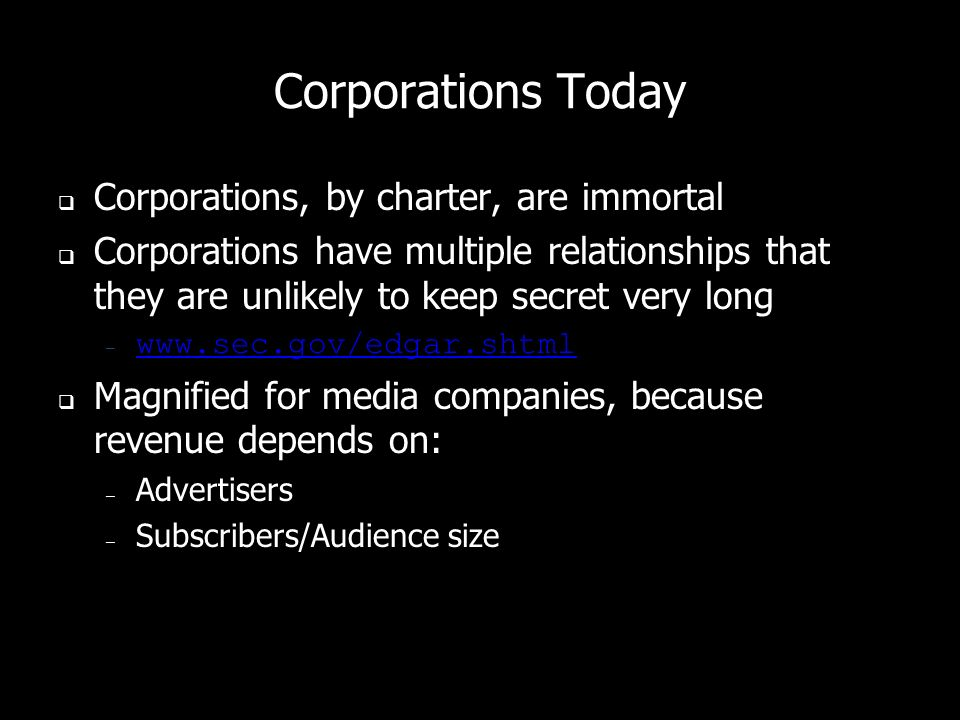 Corporations Today Corporations, by charter, are immortal Corporations have multiple relationships that they are unlikely to keep secret very long – www.sec.gov/edgar.shtml www.sec.gov/edgar.shtml Magnified for media companies, because revenue depends on: – Advertisers – Subscribers/Audience size