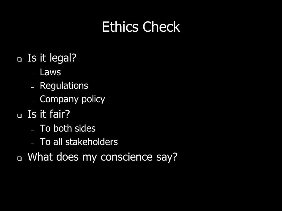 Ethics Check Is it legal. – Laws – Regulations – Company policy Is it fair.