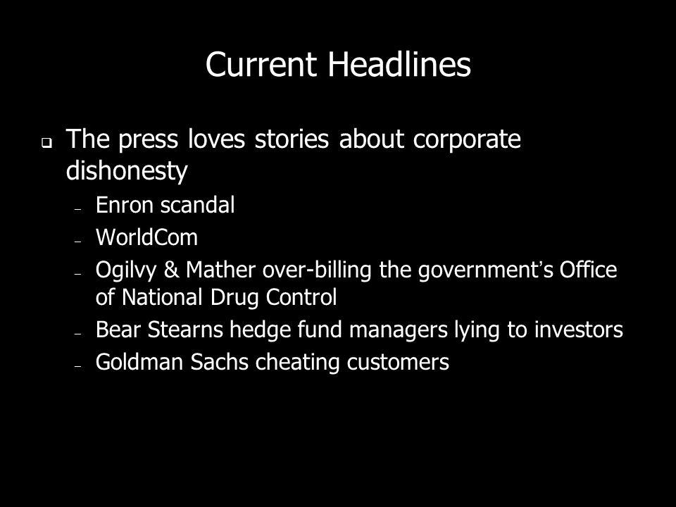 Current Headlines The press loves stories about corporate dishonesty – Enron scandal – WorldCom – Ogilvy & Mather over-billing the governments Office of National Drug Control – Bear Stearns hedge fund managers lying to investors – Goldman Sachs cheating customers