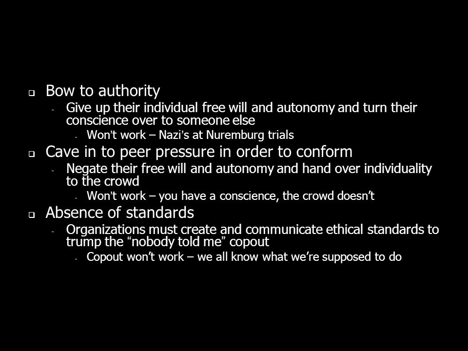 Bow to authority ­ Give up their individual free will and autonomy and turn their conscience over to someone else - Wont work – Nazis at Nuremburg trials Cave in to peer pressure in order to conform ­ Negate their free will and autonomy and hand over individuality to the crowd - Wont work – you have a conscience, the crowd doesnt Absence of standards ­ Organizations must create and communicate ethical standards to trump the nobody told me copout - Copout wont work – we all know what were supposed to do