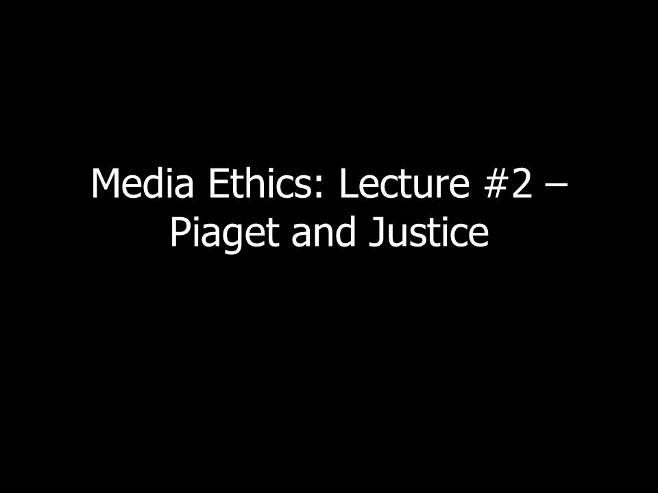 Media Ethics: Lecture #2 – Piaget and Justice