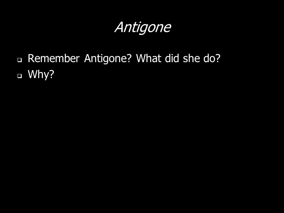 Antigone Remember Antigone? What did she do? Why?
