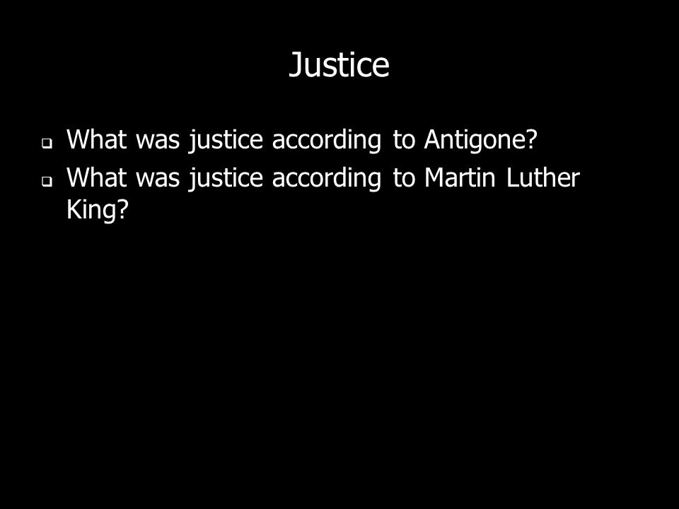 Justice What was justice according to Antigone? What was justice according to Martin Luther King?