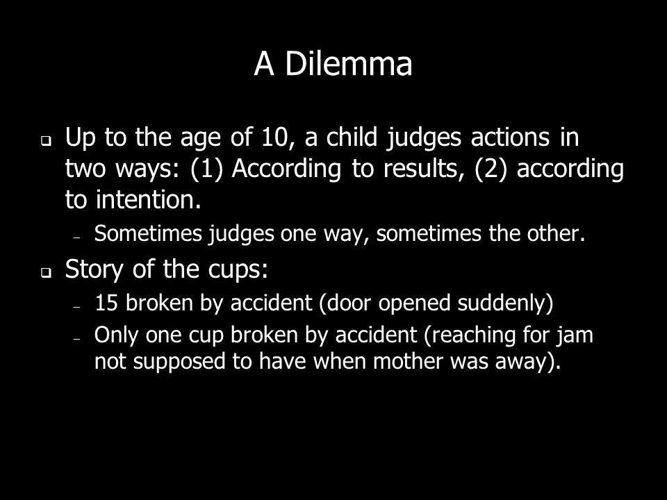 A Dilemma Up to the age of 10, a child judges actions in two ways: (1) According to results, (2) according to intention. – Sometimes judges one way, s