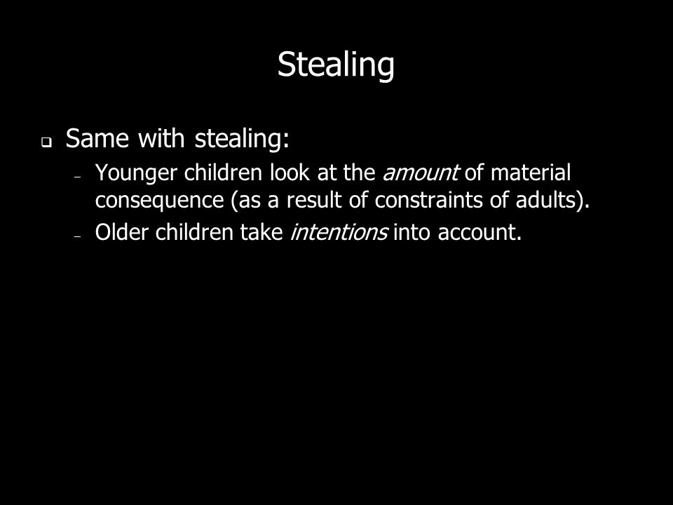 Stealing Same with stealing: – Younger children look at the amount of material consequence (as a result of constraints of adults). – Older children ta