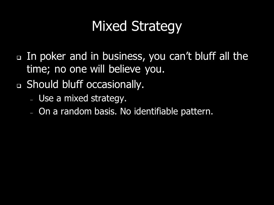 Mixed Strategy In poker and in business, you cant bluff all the time; no one will believe you.