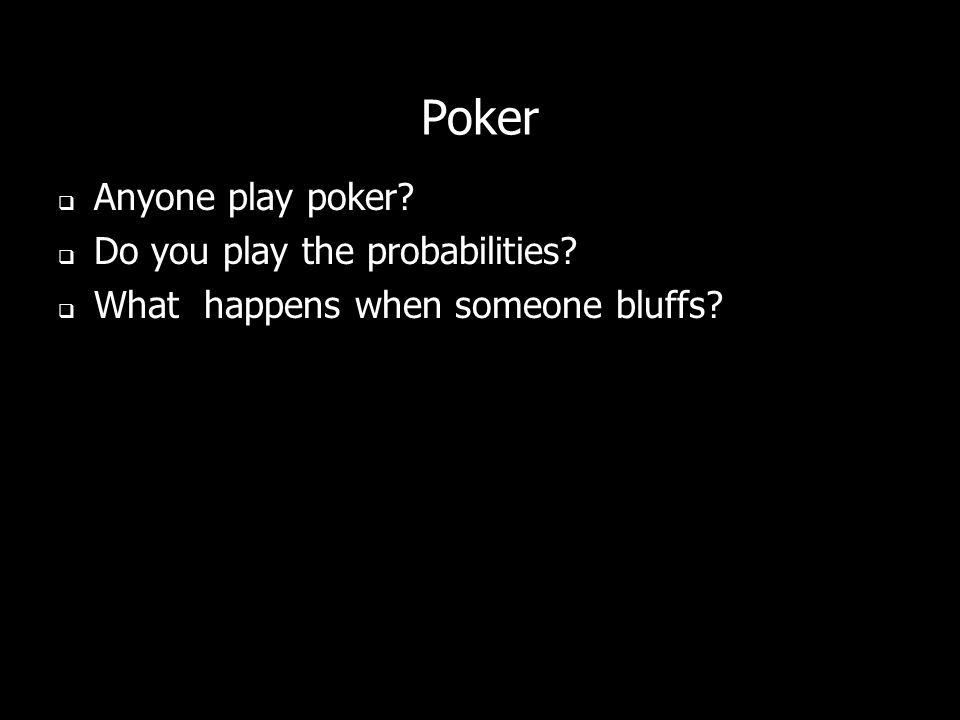 Poker Anyone play poker Do you play the probabilities What happens when someone bluffs