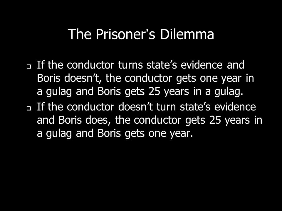 The Prisoners Dilemma If the conductor turns states evidence and Boris doesnt, the conductor gets one year in a gulag and Boris gets 25 years in a gulag.