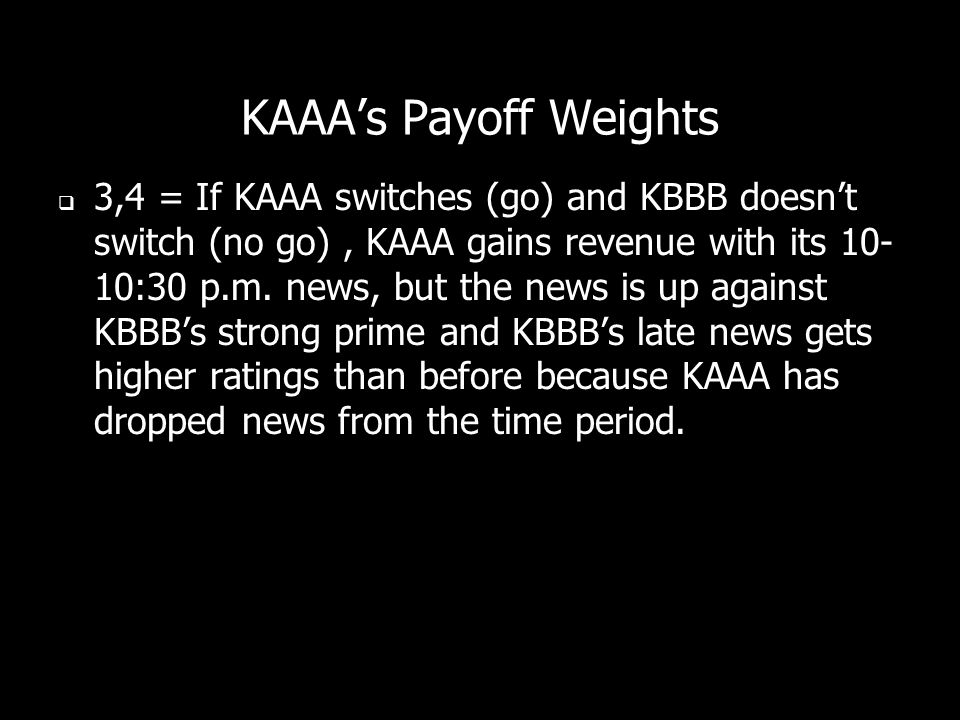 KAAAs Payoff Weights 3,4 = If KAAA switches (go) and KBBB doesnt switch (no go), KAAA gains revenue with its 10- 10:30 p.m. news, but the news is up a