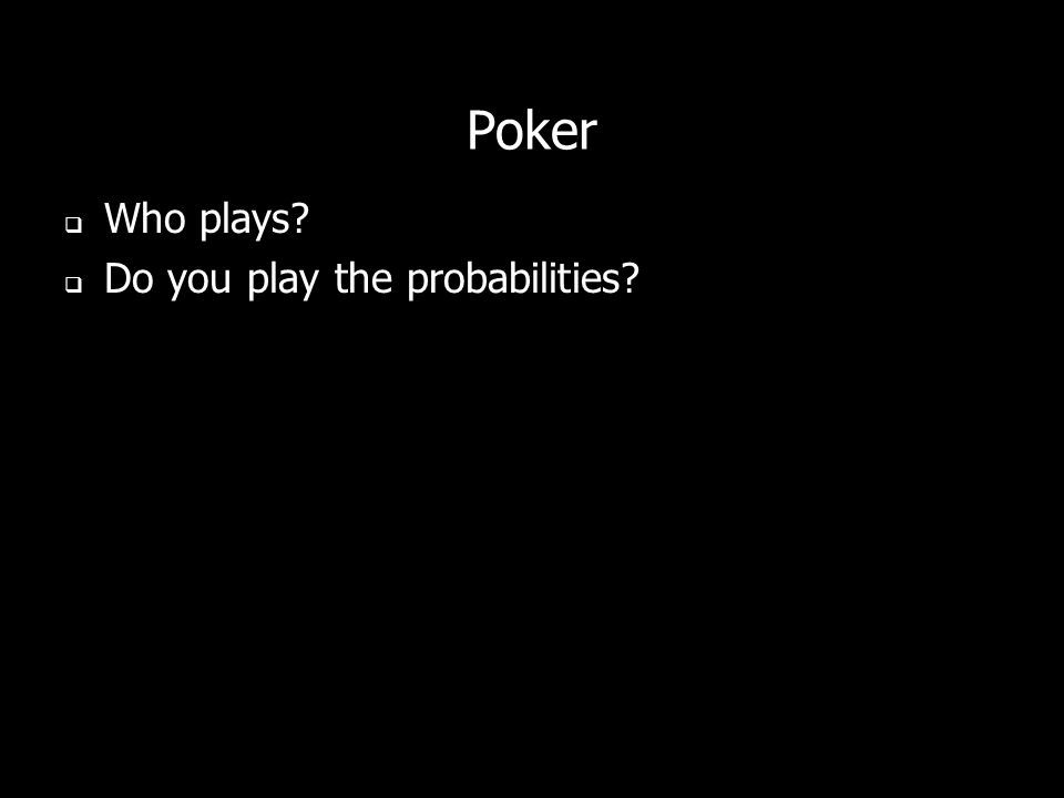 Poker Who plays? Do you play the probabilities?