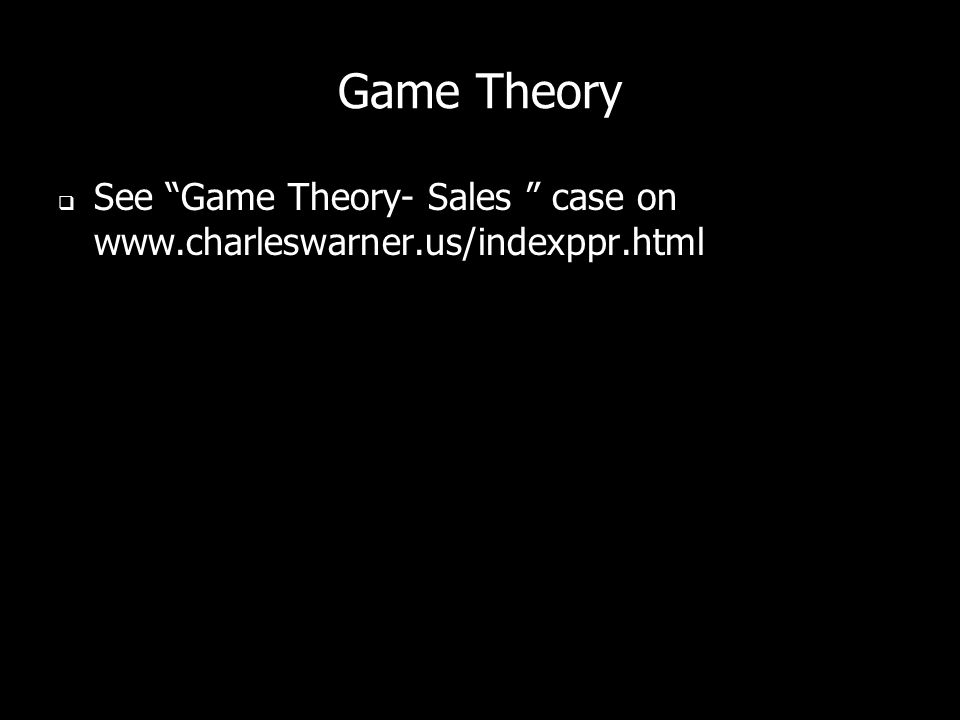 Game Theory See Game Theory- Sales case on www.charleswarner.us/indexppr.html