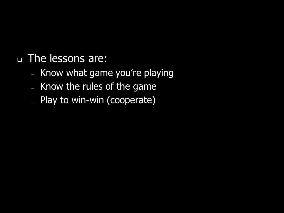 The lessons are: – Know what game youre playing – Know the rules of the game – Play to win-win (cooperate)