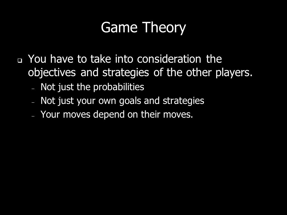 Game Theory You have to take into consideration the objectives and strategies of the other players. – Not just the probabilities – Not just your own g