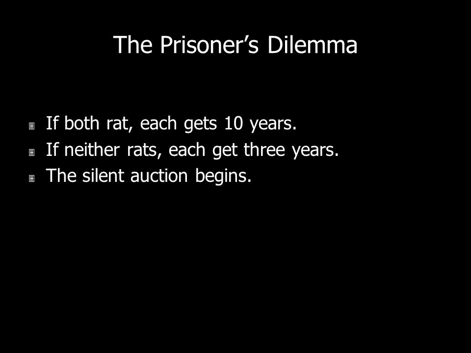 The Prisoners Dilemma 3 If both rat, each gets 10 years. 3 If neither rats, each get three years. 3 The silent auction begins.