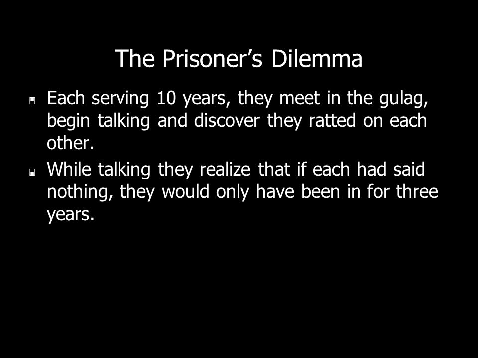 The Prisoners Dilemma 3 Each serving 10 years, they meet in the gulag, begin talking and discover they ratted on each other. 3 While talking they real