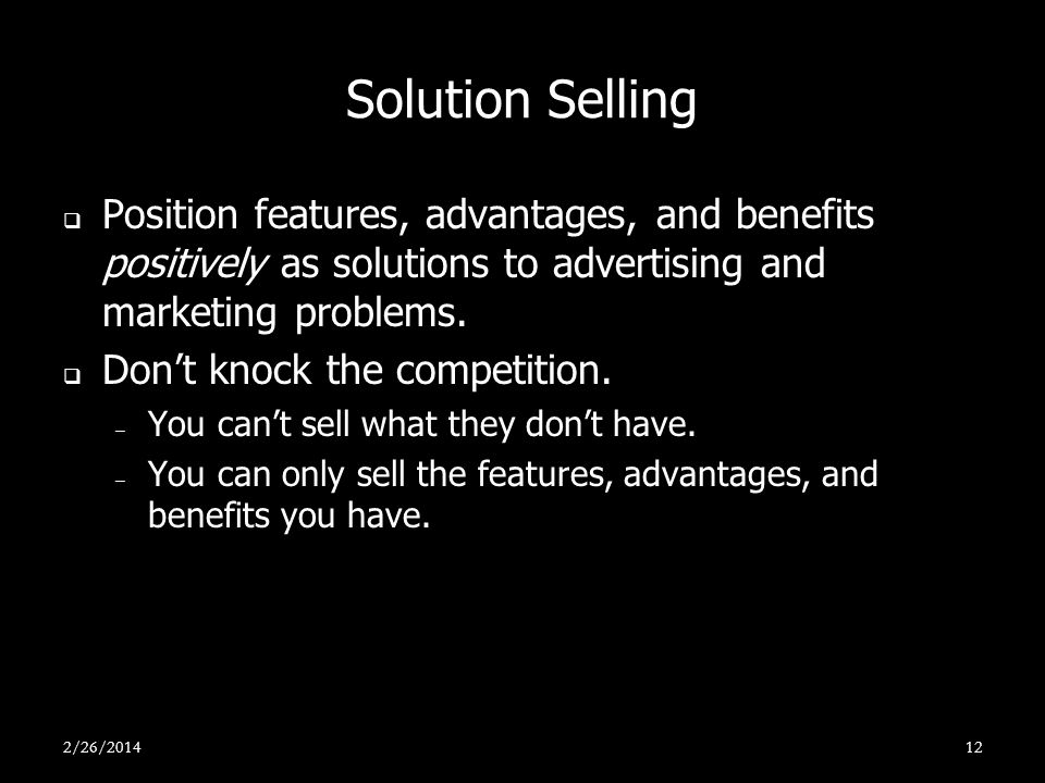 Solution Selling Position features, advantages, and benefits positively as solutions to advertising and marketing problems. Dont knock the competition