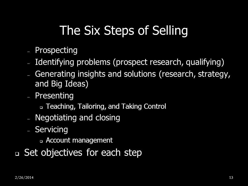 The Six Steps of Selling – Prospecting – Identifying problems (prospect research, qualifying) – Generating insights and solutions (research, strategy,