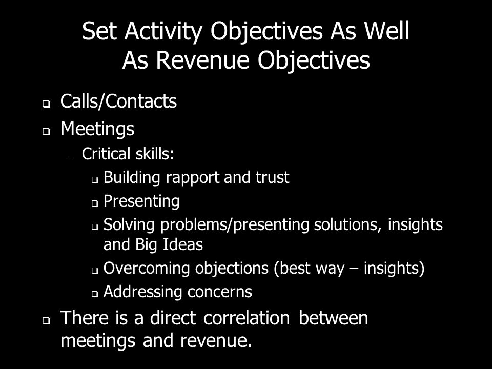 Set Activity Objectives As Well As Revenue Objectives Calls/Contacts Meetings – Critical skills: Building rapport and trust Presenting Solving problem