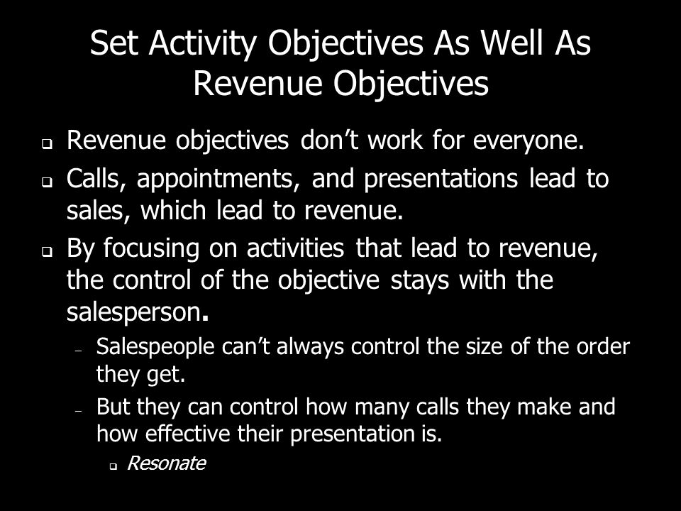 Set Activity Objectives As Well As Revenue Objectives Revenue objectives dont work for everyone. Calls, appointments, and presentations lead to sales,